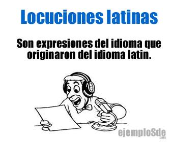 Las locuciones latinas, son expresiones que se integraron al idioma y que provienen del latín y que se expresan igual que en el idioma original.